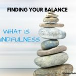 What is Mindfulness? Can It Help You to Find Balance in Your Life?