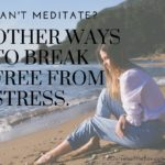 Can't Meditate? Here are 9 Other Ways to Break Free From Stress