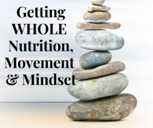 Getting WHOLE - Nutrition, Movement & Mindset